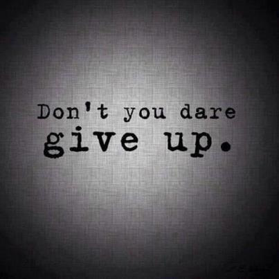 Don't you dare give up!